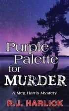 Purple Palette for Murder - A Meg Harris Mystery ebook by R.J. Harlick