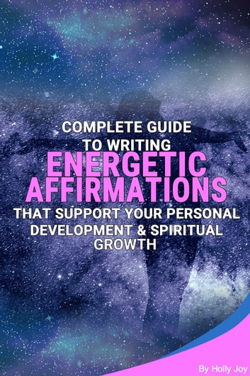 Complete Guide To Writing Energetic Affirmations That Support Your Personal Development & Spiritual Growth ebook by Holly Joy