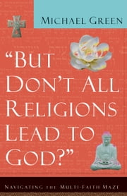 But Don't All Religions Lead to God? - Navigating the Multi-Faith Maze ebook by Michael Green