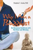 Why I Am a Buddhist: No-Nonsense Buddhism with Red Meat and Whiskey - No-Nonsense Buddhism with Red Meat and Whiskey ebook by