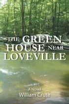 THE GREEN HOUSE near Loveville ebook by William Crute
