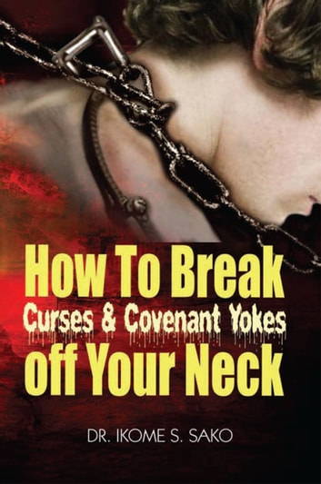 How to Break Curses & Covenant Yokes Off your neck ebook by Dr. Ikome S. Sako