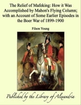 The Relief of Mafeking: How it Was Accomplished by Mahon's Flying Column ebook by Filson Young