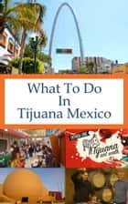 What To Do In Tijuana Mexico ebook by Richard Hauser
