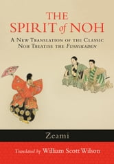 The Spirit of Noh - A New Translation of the Classic Noh Treatise the Fushikaden ebook by Zeami