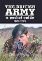 British Army: A Pocket Guide 2008 - 2009 ebook by Charles  Heyman
