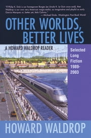 Other Worlds, Better Lives - Selected Long Fiction, 1989-2003 ebook by Howard Waldrop