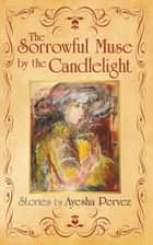 The Sorrowful Muse by the Candlelight - Short Stories by Ayesha Pervez ebook by