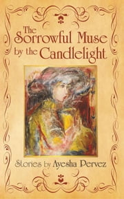 The Sorrowful Muse by the Candlelight - Short Stories by Ayesha Pervez ebook by Ayesha Pervez
