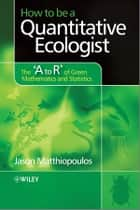 How to be a Quantitative Ecologist - The 'A to R' of Green Mathematics and Statistics ebook by Jason Matthiopoulos