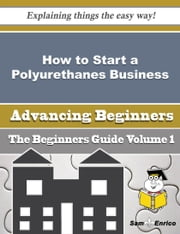 How to Start a Polyurethanes Business (Beginners Guide) ebook by Astrid Pinson,Sam Enrico
