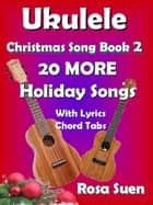 Ukulele Christmas Song Book 2 - 20 MORE Holiday Songs with Lyrics and Chord Tabs for Christmas Singalongs - Ukulele Song Book Singalong ebook by Rosa Suen