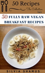 50 Fully Raw Vegan Breakfast Recipes - 50 Recipes - The Collection, #1 ebook by Silvia Shamus