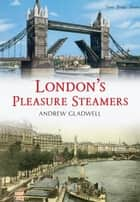London's Pleasure Steamers ebook by Andrew Gladwell