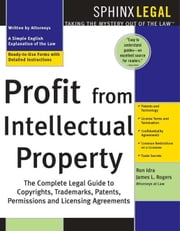 Profit from Intellectual Property - The Complete Legal Guide to Copyrights, Trademarks, Patents, Permissions, and Licensing Agreements ebook by James Rogers, Ron Idra