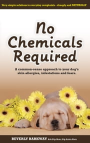 No Chemicals Required - Common-sense approach to your dog's skin allergies, infestations and fears ebook by Beverly Barkway