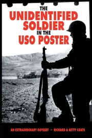 THE UNIDENTIFIED SOLDIER IN THE USO POSTER - AN EXTRAORDINARY ODYSSEY ebook by RICHARD & BETTY COATE