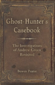 The Ghost-Hunter's Casebook - The Investigations of Andrew Green Revisited ebook by Bowen Pearse