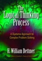 The Logical Thinking Process ebook by H. William Dettmer