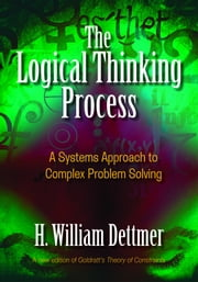 The Logical Thinking Process - A Systems Approach to Complex Problem Solving ebook by H. William Dettmer