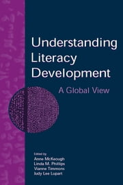 Understanding Literacy Development - A Global View ebook by Anne McKeough,Linda M. Phillips,Vianne Timmons,Judy Lee Lupart