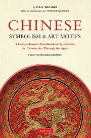 Chinese Symbolism and Art Motifs Fourth Revised Edition - A Comprehensive Handbook on Symbolism in Chinese Art Through the Ages ebook by Charles Alfred Speed Williams