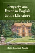 Property and Power in English Gothic Literature ebook by Ruth Bienstock Anolik