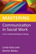 Mastering Communication in Social Work - From Understanding to Doing ebook by Linda Gast, Martin Bailey, Jane Wonnacott