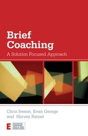 Brief Coaching - A Solution Focused Approach ebook by Chris Iveson,Evan George,Harvey Ratner
