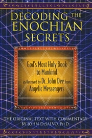 Decoding the Enochian Secrets: God's Most Holy Book to Mankind as Received by Dr. John Dee from Angelic Messengers - God's Most Holy Book to Mankind as Received by Dr. John Dee from Angelic Messengers ebook by John DeSalvo, Ph.D.