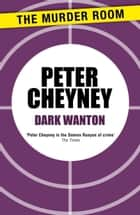 Dark Wanton ebook by Peter Cheyney
