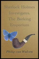 Sherlock Holmes Investigates. The Barking Emporium ebook by Philip van Wulven