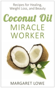 Coconut Oil, Miracle Worker: The All-in-One Elixir for Healing, Weight Loss, and Beauty ebook by Margaret Lowe
