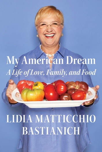 My American Dream - A Life of Love, Family, and Food ebook by Lidia Matticchio Bastianich