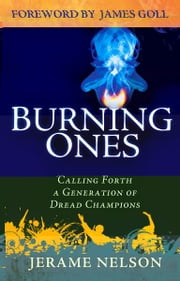 The Burning Ones: Calling Forth a Generation of Dread Champions ebook by Jerame Nelson