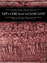 'Let us die that we may live' - Greek homilies on Christian Martyrs from Asia Minor, Palestine and Syria c.350-c.450 AD ebook by Pauline Allen,Boudewijn Dehandschutter,Johan Leemans,Wendy Mayer