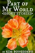 Part of My World: Short Stories ebook by Kim Bongiorno