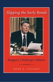 Slipping the Surly Bonds: Reagan's Challenger Address ebook by Stuckey, Mary E.