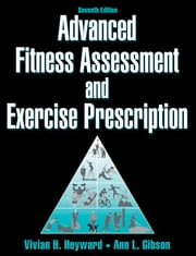 Advanced Fitness Assessment and Exercise Prescription 7th Edition ebook by Heyward, Vivian H.