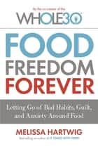 Food Freedom Forever - Letting go of bad habits, guilt and anxiety around food by the Co-Creator of the Whole30 ebook by Melissa Hartwig