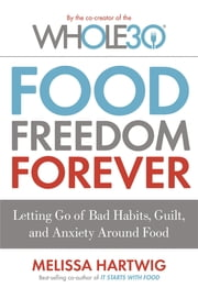 Food Freedom Forever - Letting go of bad habits, guilt and anxiety around food ebook by Melissa Hartwig