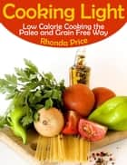 Cooking Light: Low Calorie Cooking the Paleo and Grain Free Way ebook by Rhonda Price
