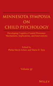 Minnesota Symposia on Child Psychology, Volume 37 - Developing Cognitive Control Processes: Mechanisms, Implications, and Interventions ebook by Philip David Zelazo,Maria D. Sera