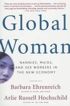 Global Woman - Nannies, Maids, and Sex Workers in the New Economy ebook by Barbara Ehrenreich, Arlie Russell Hochschild