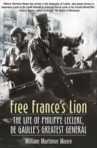 Free France's Lion - The Life of Philippe Leclerc, de Gaulle's Greatest General ebook by William Mortimer Moore