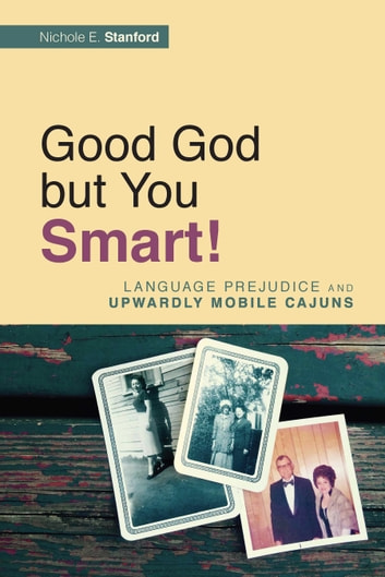 Good God but You Smart! - Language Prejudice and Upwardly Mobile Cajuns ebook by Nichole E. Stanford