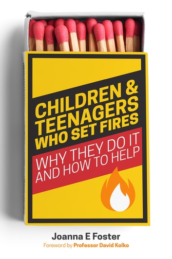 Children and Teenagers Who Set Fires - Why They Do It and How to Help ebook by Joanna Foster