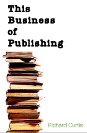 This Business of Publishing ebook by Richard Curtis