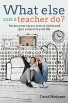 What else can a teacher do? - Review your career, reduce stress and gain control of your life ebook by David Hodgson