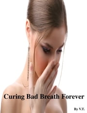 Curing Bad Breath Forever ebook by V.T.